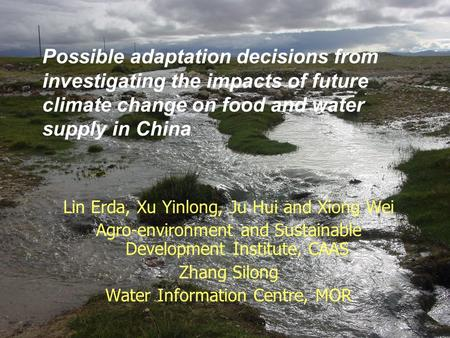 Possible adaptation decisions from investigating the impacts of future climate change on food and water supply in China Lin Erda, Xu Yinlong, Ju Hui and.