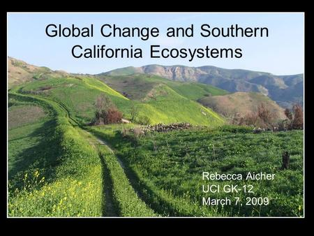 Global Change and Southern California Ecosystems Rebecca Aicher UCI GK-12 March 7, 2009.