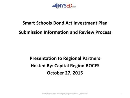 Smart Schools Bond Act Investment Plan Submission Information and Review Process Presentation to Regional Partners Hosted By: Capital Region BOCES October.