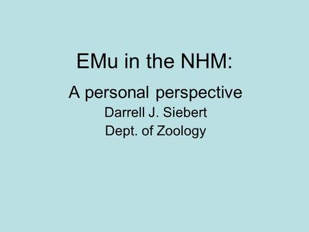 EMu in the NHM: A personal perspective Darrell J. Siebert Dept. of Zoology.