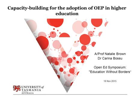 "Capacity-building for the adoption of OEP in higher education A/Prof Natalie Brown Dr Carina Bossu Open Ed Symposium: Education Without Borders"" 18 Nov."