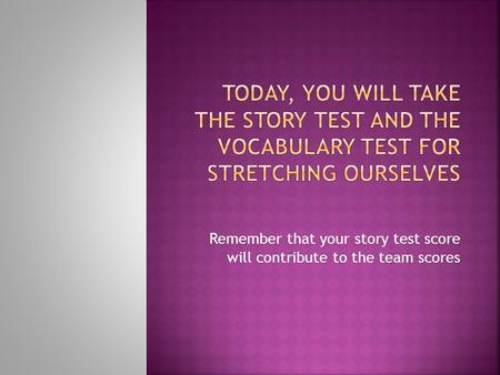 Remember that your story test score will contribute to the team scores.