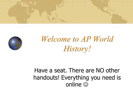 Welcome to AP World History! Have a seat. There are NO other handouts! Everything you need is online.