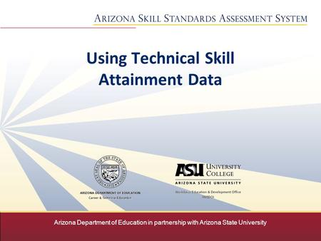 Arizona Department of Education in partnership with Arizona State University Using Technical Skill Attainment Data.