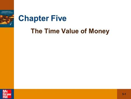 5-1 Chapter Five The Time Value of Money. 5-2 5.1Future Value and Compounding 5.2 Present Value and Discounting 5.3 More on Present and Future Values.