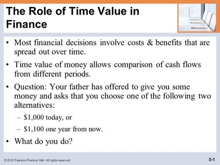 © 2012 Pearson Prentice Hall. All rights reserved. 5-1 The Role of Time Value in Finance Most financial decisions involve costs & benefits that are spread.