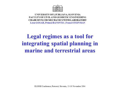 Legal regimes as a tool for integrating spatial planning in marine and terrestrial areas ELOISE Conference, Portorož, Slovenia, 15-18 November 2004 CHAIR.
