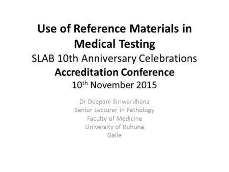 Use of Reference Materials in Medical Testing SLAB 10th Anniversary Celebrations Accreditation Conference 10 th November 2015 Dr Deepani Siriwardhana Senior.