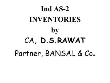 Ind AS-2 INVENTORIES by CA, D.S.RAWAT Partner, BANSAL & Co.