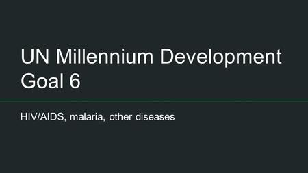 UN Millennium Development Goal 6 HIV/AIDS, malaria, other diseases.