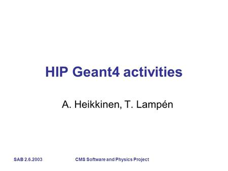 SAB 2.6.2003 CMS Software and Physics Project HIP Geant4 activities A. Heikkinen, T. Lampén.