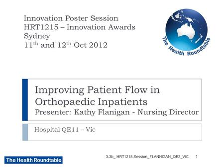The Health Roundtable Improving Patient Flow in Orthopaedic Inpatients Presenter: Kathy Flanigan - Nursing Director Hospital QE11 – Vic Innovation Poster.