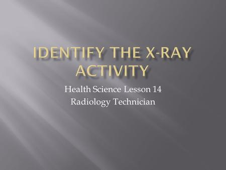 Health Science Lesson 14 Radiology Technician.  View each of the slides below.  Match the X-Ray image to the proper medical issue on the worksheet.