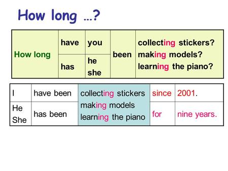 How long …? How long haveyou been collecting stickers? making models? learning the piano? has he she Ihave been collecting stickers making models learning.