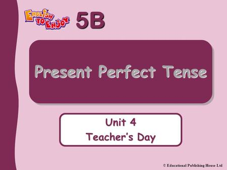5B © Educational Publishing House Ltd Unit 4 Teacher's Day Present Perfect Tense.