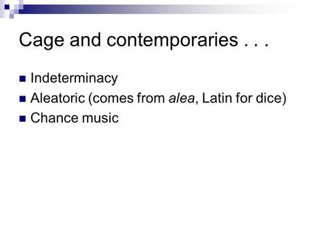 Cage and contemporaries... Indeterminacy Aleatoric (comes from alea, Latin for dice) Chance music.