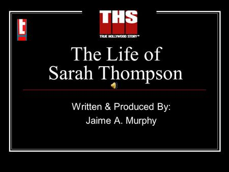 The Life of Sarah Thompson Written & Produced By: Jaime A. Murphy.