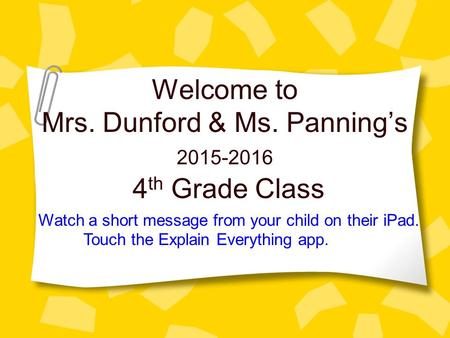 Welcome to Mrs. Dunford & Ms. Panning's 4 th Grade Class 2015-2016 Watch a short message from your child on their iPad. Touch the Explain Everything app.