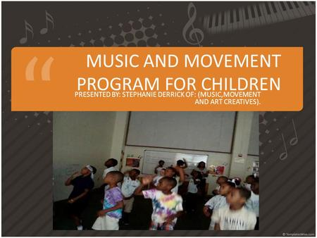 MUSIC AND MOVEMENT PROGRAM FOR CHILDREN PRESENTED BY: STEPHANIE DERRICK OF: (MUSIC,MOVEMENT AND ART CREATIVES).