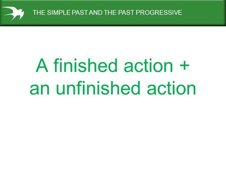 A finished action + an unfinished action THE SIMPLE PAST AND THE PAST PROGRESSIVE.