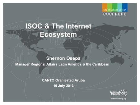 ISOC & The Internet Ecosystem Shernon Osepa Manager Regional Affairs Latin America & the Caribbean CANTO Oranjestad Aruba 16 July 2013.