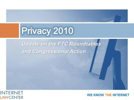 Update on the FTC Roundtables and Congressional Action WE KNOW THE INTERNET.