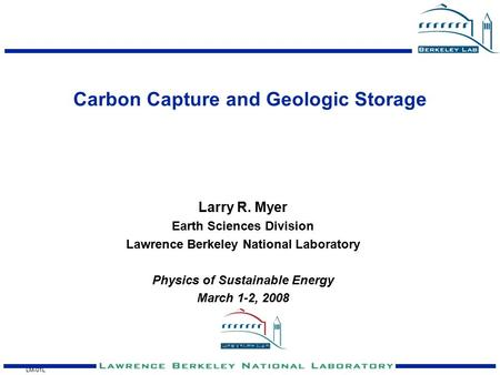 LM-01L Carbon Capture and Geologic Storage Larry R. Myer Earth Sciences Division Lawrence Berkeley National Laboratory Physics of Sustainable Energy March.