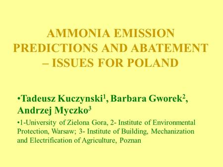 AMMONIA EMISSION PREDICTIONS AND ABATEMENT – ISSUES FOR POLAND Tadeusz Kuczynski 1, Barbara Gworek 2, Andrzej Myczko 3 1-University of Zielona Gora, 2-