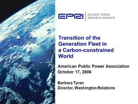 Transition of the Generation Fleet in a Carbon-constrained World American Public Power Association October 17, 2006 Barbara Tyran Director, Washington.