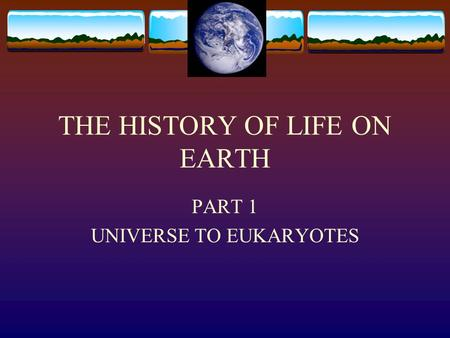 THE HISTORY OF LIFE ON EARTH PART 1 UNIVERSE TO EUKARYOTES.