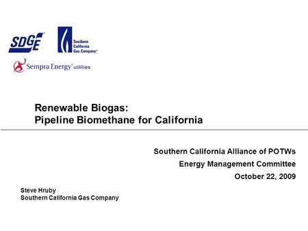 Renewable Biogas: Pipeline Biomethane for California Southern California Alliance of POTWs Energy Management Committee October 22, 2009 Steve Hruby Southern.