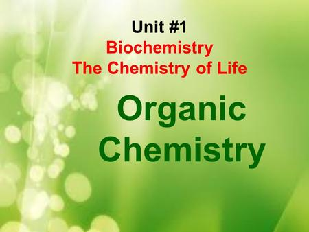 Unit #1 Biochemistry The Chemistry of Life Organic Chemistry.