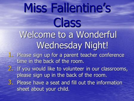 Miss Fallentine's Class Welcome to a Wonderful Wednesday Night! 1. Please sign up for a parent teacher conference time in the back of the room. 2. If you.