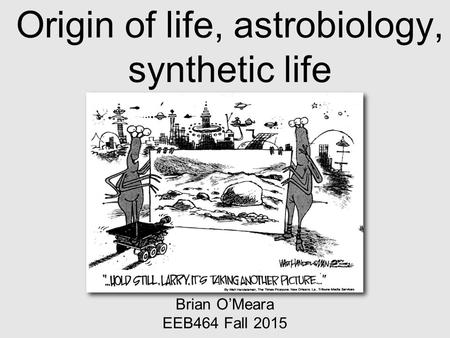 Origin of life, astrobiology, synthetic life Brian O'Meara EEB464 Fall 2015.