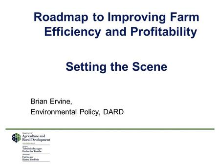 Roadmap to Improving Farm Efficiency and Profitability Setting the Scene Brian Ervine, Environmental Policy, DARD.