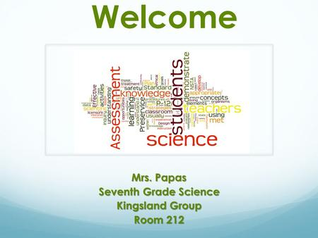 Welcome Mrs. Papas Seventh Grade Science Kingsland Group Room 212.