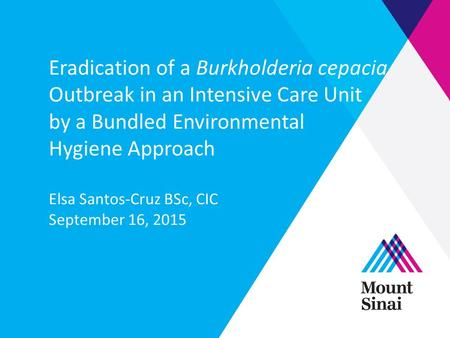 Eradication of a Burkholderia cepacia Outbreak in an Intensive Care Unit by a Bundled Environmental Hygiene Approach Elsa Santos-Cruz BSc, CIC September.