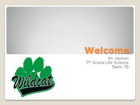 Welcome Mr. Horton 7 th Grade Life Science Team 7B.