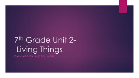 7 th Grade Unit 2- Living Things DAILY AGENDA AND BELL WORK.