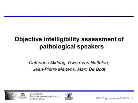 ELIS-DSSP Sint-Pietersnieuwstraat 41 B-9000 Gent SPACE Symposium - 05/02/091 Objective intelligibility assessment of pathological speakers Catherine Middag,