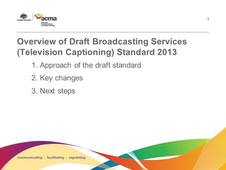 Overview of Draft Broadcasting Services (Television Captioning) Standard 2013 1.Approach of the draft standard 2.Key changes 3.Next steps 1.