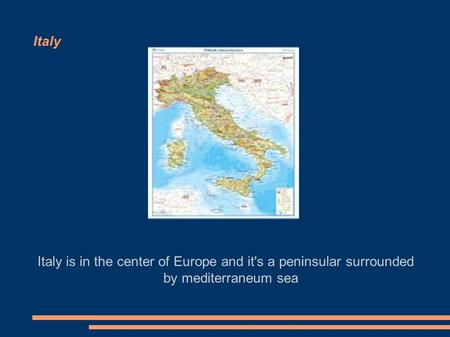 Italy Italy is in the center of Europe and it's a peninsular surrounded by mediterraneum sea.