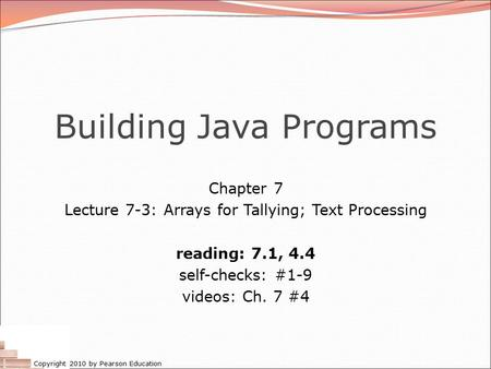 Copyright 2010 by Pearson Education Building Java Programs Chapter 7 Lecture 7-3: Arrays for Tallying; Text Processing reading: 7.1, 4.4 self-checks: #1-9.