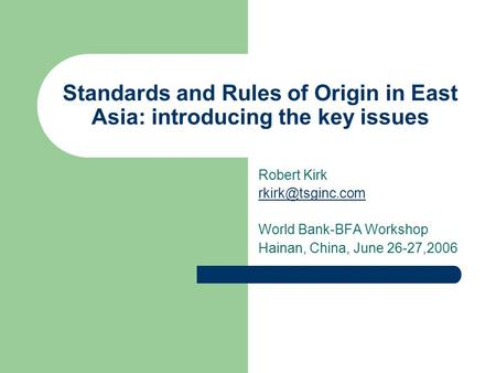 Standards and Rules of Origin in East Asia: introducing the key issues Robert Kirk World Bank-BFA Workshop Hainan, China, June 26-27,2006.