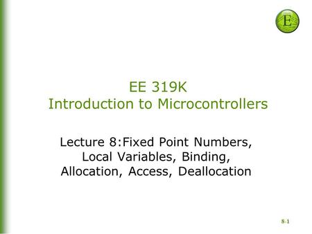 8-1 EE 319K Introduction to Microcontrollers Lecture 8:Fixed Point Numbers, Local Variables, Binding, Allocation, Access, Deallocation.