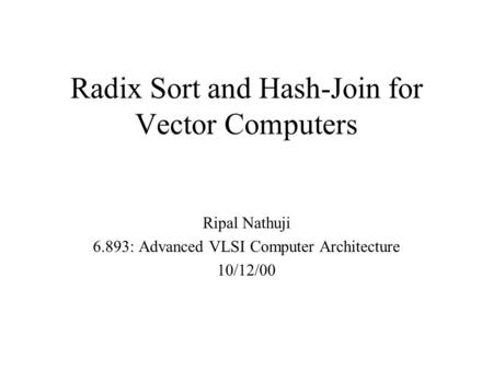 Radix Sort and Hash-Join for Vector Computers Ripal Nathuji 6.893: Advanced VLSI Computer Architecture 10/12/00.