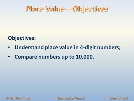 © Hamilton Trust Stepping Up Term 1 Week 1 Day 2 Objectives: Understand place value in 4‐digit numbers; Compare numbers up to 10,000.