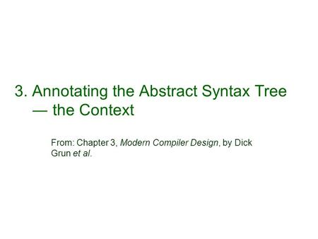 3. Annotating the Abstract Syntax Tree ― the Context From: Chapter 3, Modern Compiler Design, by Dick Grun et al.