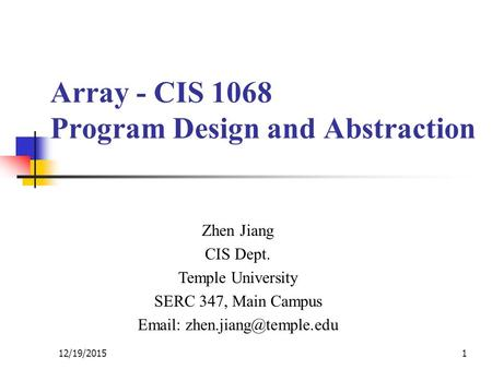 Array - CIS 1068 Program Design and Abstraction Zhen Jiang CIS Dept. Temple University SERC 347, Main Campus   12/19/20151.