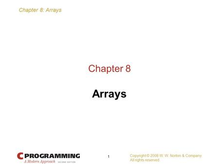 Chapter 8: Arrays Copyright © 2008 W. W. Norton & Company. All rights reserved. 1 Chapter 8 Arrays.